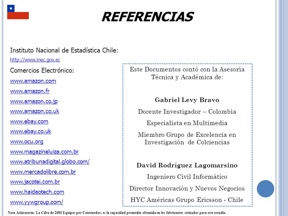 REFERENCIAS Instituto Nacional de Estadística Chile: http://www.inec.gov.ec Comercios Electrónico: www.amazon.com www.amazon.fr www.amazon.co.jp www.amazon.co.uk www.ebay.com www.ebay.co.uk www.ocu.org www.magazineluiza.com.br www.atribunadigital.globo.com/ www.mercadolibre.com.br www.jacotei.com.br www.haidaotech.com www.yywgroup.com/ Este Documentos contó con la Asesoría Técnica y Académica de: Gabriel Levy Bravo Docente Investigador – Colombia Especialista en Multimedia Miembro Grupo de Excelencia en Investigación de Colciencias David Rodríguez Lagomarsino Ingeniero Civil Informático Director Innovación y Nuevos Negocios HYC Américas Grupo Ericsson - Chile Nota Aclaratoria: La Cifra de 2680 Equipos por Contenedor, es la capacidad promedio obtenida en los fabricantes cotizados para este estudio.
