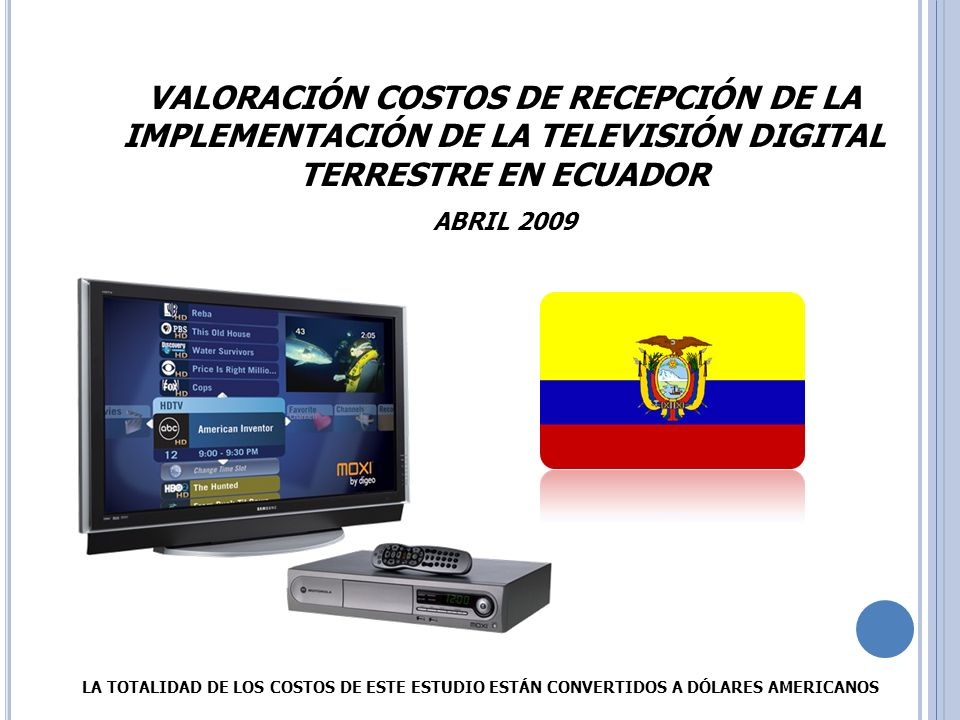 VALORACIÓN COSTOS EQUIPOS RECEPCIÓN ESTÁNDARES TVD Estándares Evaluados: Estándares Evaluados: ATSC – DVB MPEG2 – DVB MPEG4 – ISDB – SBTVD Fecha de la Muestra: Fecha de la Muestra: 20 Marzo al 5 de Abril de 2009 Lugar de la Muestra: Lugar de la Muestra: Comercios Electrónicos - Fabricantes Países de la Muestra: ISDB: Japón SBTVD: Brasil ATSC: Estados Unidos DVB: Europa - Asia.Dispositivos: Menor costo posible encontrado en el mercado Internacional.