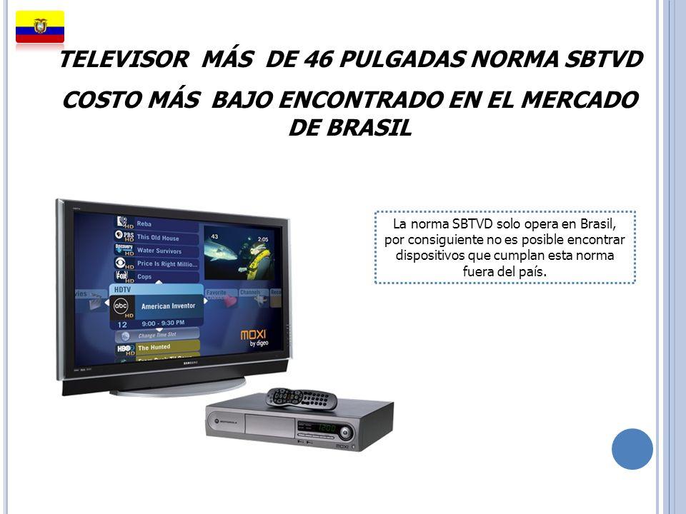 TELEVISOR MÁS DE 46 PULGADAS NORMA SBTVD COSTO MÁS BAJO ENCONTRADO EN EL MERCADO DE BRASIL La norma SBTVD solo opera en Brasil, por consiguiente no es