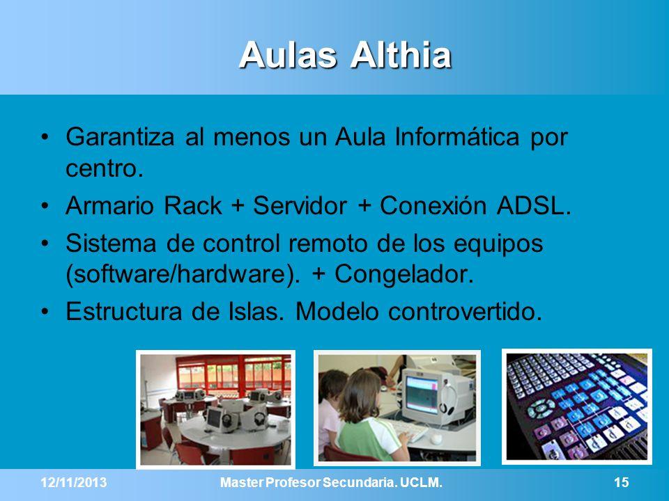 12/11/2013Master Profesor Secundaria. UCLM.15 Aulas Althia Garantiza al menos un Aula Informática por centro. Armario Rack + Servidor + Conexión ADSL.