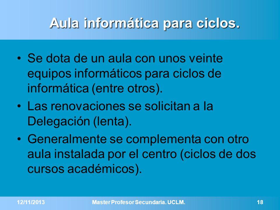 12/11/2013Master Profesor Secundaria. UCLM.18 Aula informática para ciclos. Se dota de un aula con unos veinte equipos informáticos para ciclos de inf