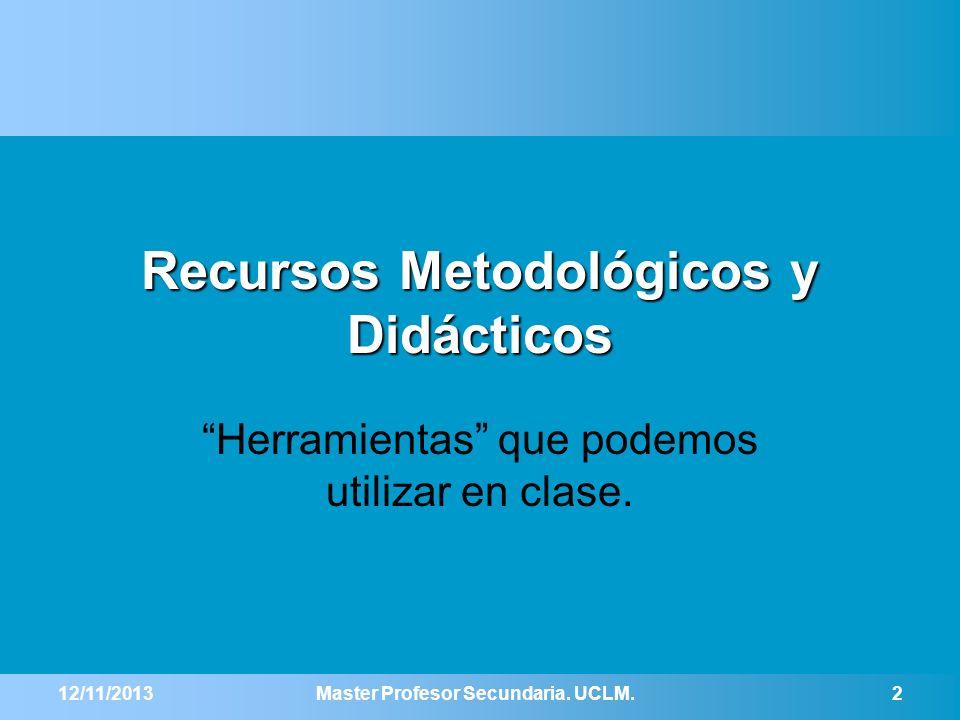 Recursos Metodológicos y Didácticos Herramientas que podemos utilizar en clase. 12/11/2013Master Profesor Secundaria. UCLM.2