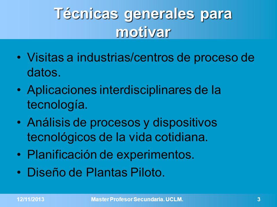 12/11/2013Master Profesor Secundaria. UCLM.3 Técnicas generales para motivar Visitas a industrias/centros de proceso de datos. Aplicaciones interdisci