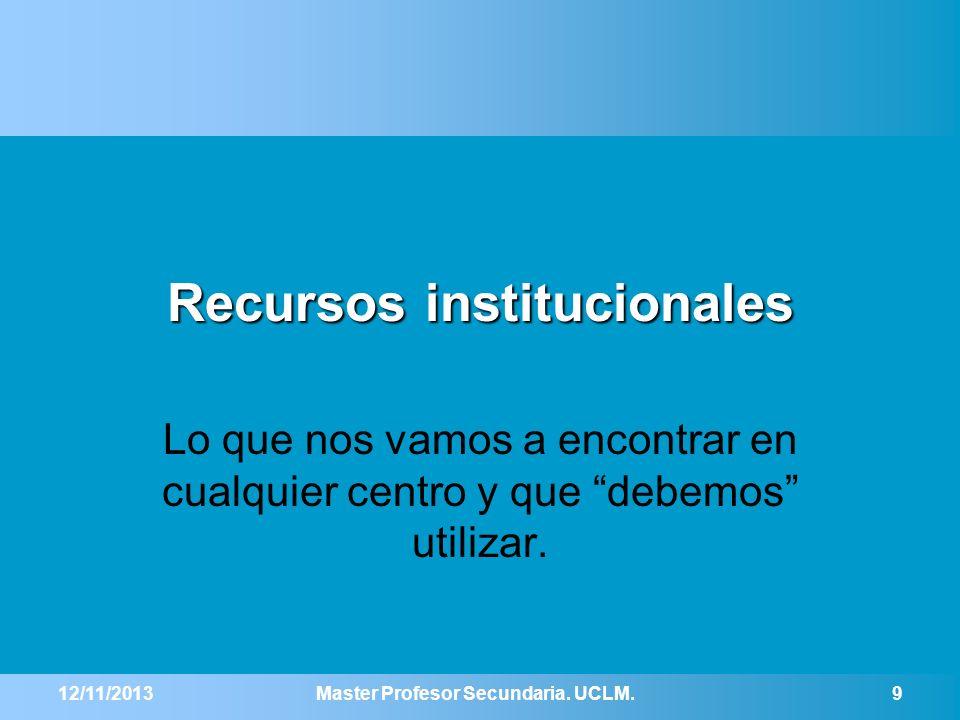 Recursos institucionales Lo que nos vamos a encontrar en cualquier centro y que debemos utilizar. 12/11/2013Master Profesor Secundaria. UCLM.9