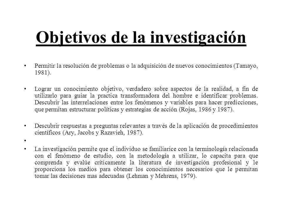 Objetivos de la investigación Permitir la resolución de problemas o la adquisición de nuevos conocimientos (Tamayo, 1981). Lograr un conocimiento obje