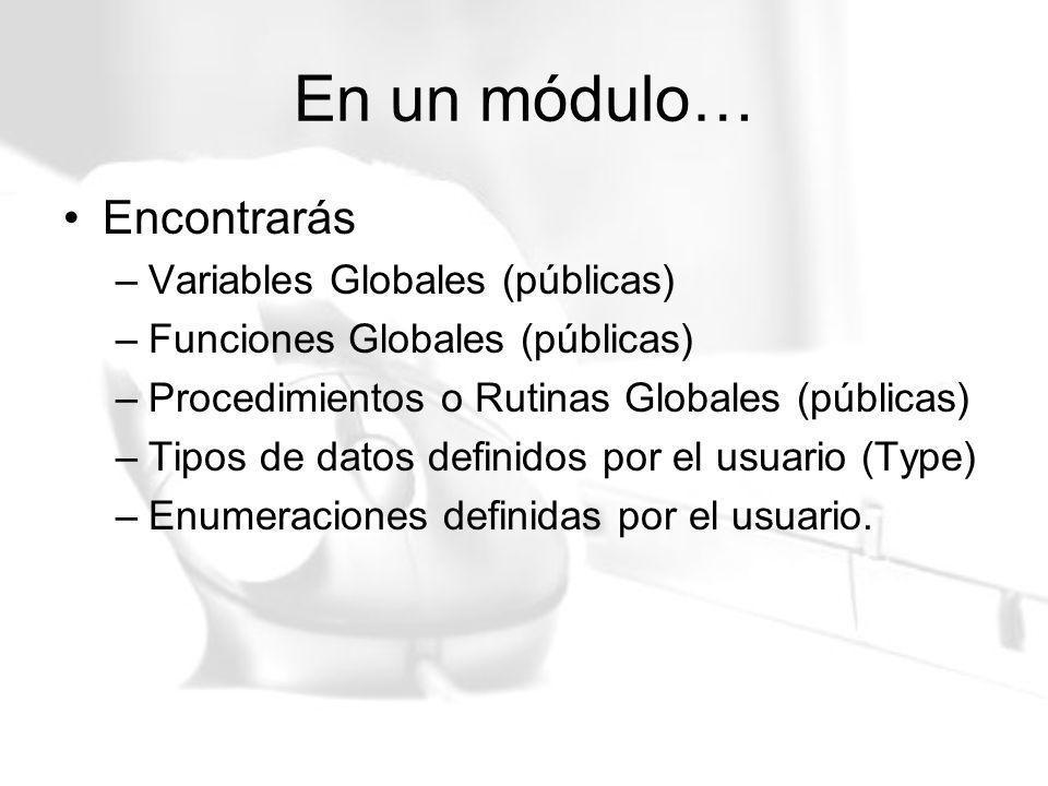 En un módulo… Encontrarás –Variables Globales (públicas) –Funciones Globales (públicas) –Procedimientos o Rutinas Globales (públicas) –Tipos de datos