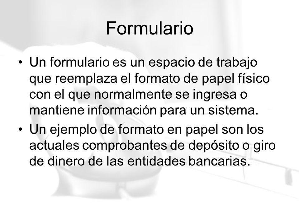 Formulario Un formulario es un espacio de trabajo que reemplaza el formato de papel físico con el que normalmente se ingresa o mantiene información pa