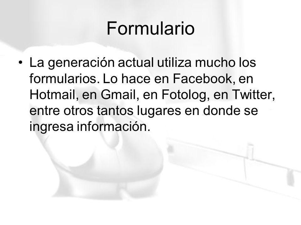 Formulario La generación actual utiliza mucho los formularios. Lo hace en Facebook, en Hotmail, en Gmail, en Fotolog, en Twitter, entre otros tantos l