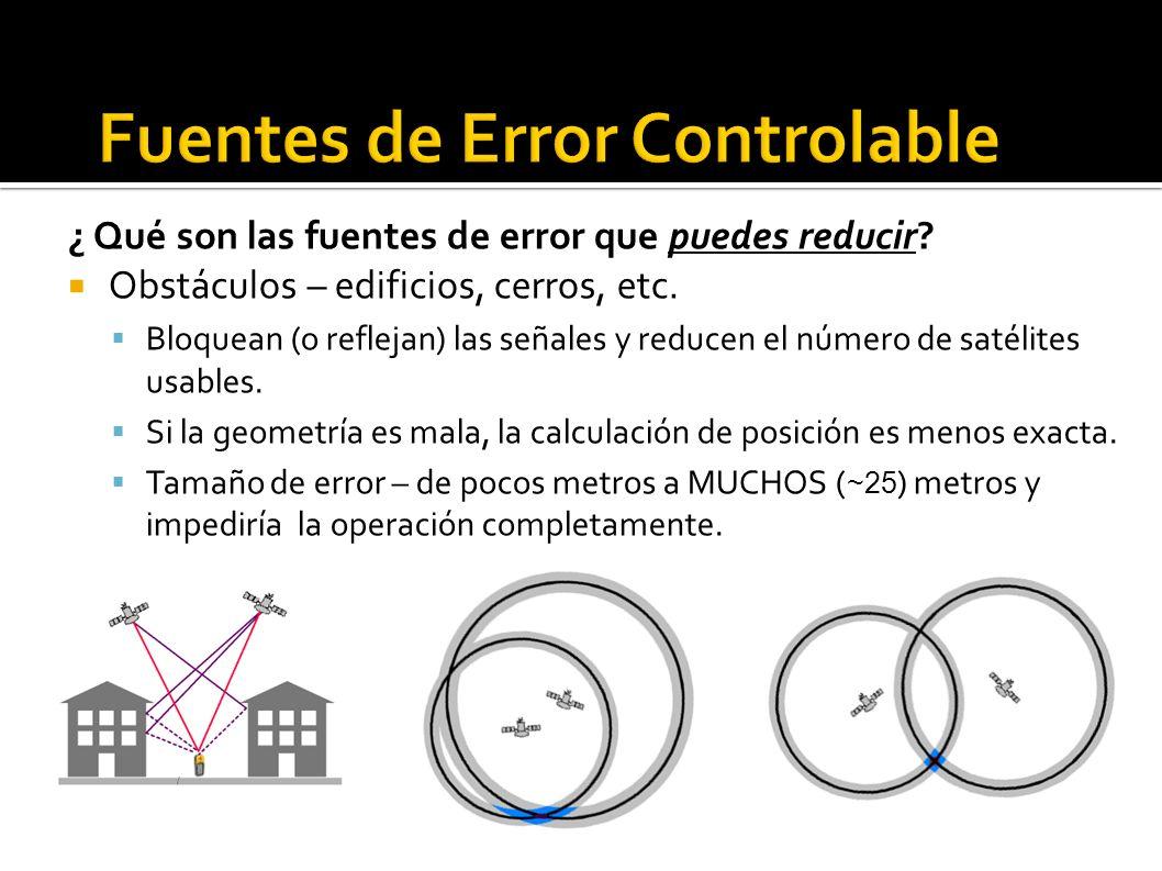 ¿ Qué son las fuentes de error que puedes reducir? Obstáculos – edificios, cerros, etc. Bloquean (o reflejan) las señales y reducen el número de satél