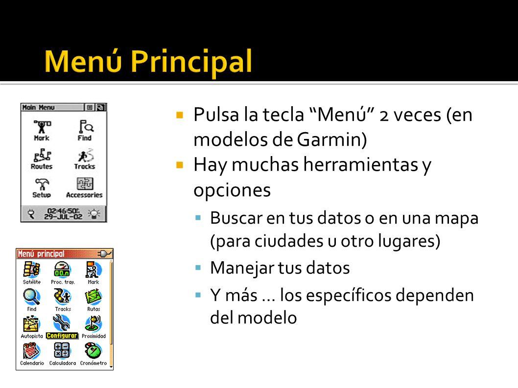 Pulsa la tecla Menú 2 veces (en modelos de Garmin) Hay muchas herramientas y opciones Buscar en tus datos o en una mapa (para ciudades u otro lugares) Manejar tus datos Y más...