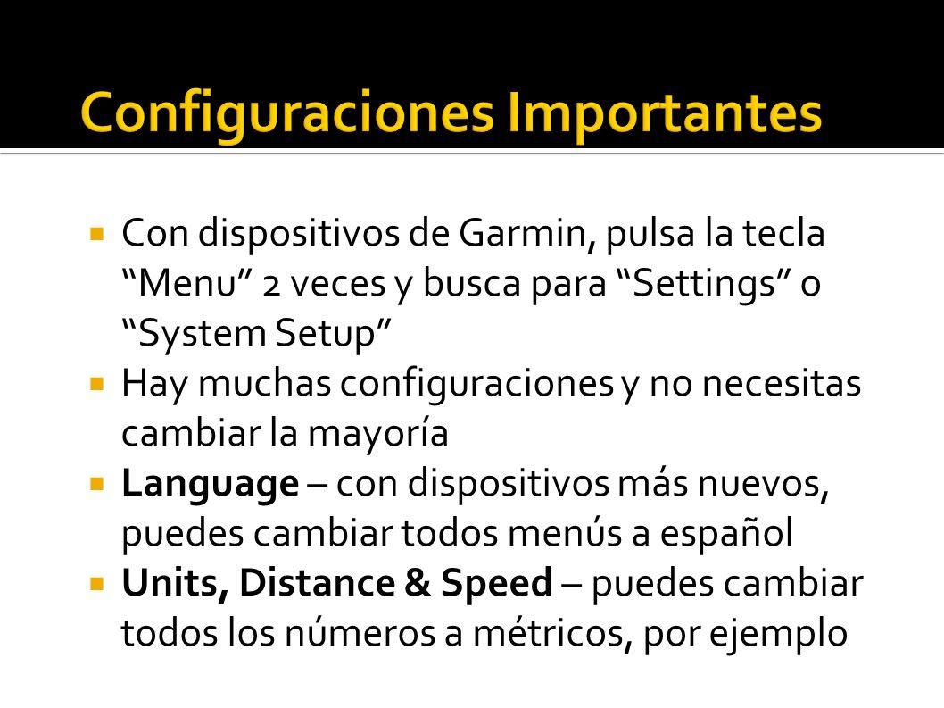 Con dispositivos de Garmin, pulsa la tecla Menu 2 veces y busca para Settings o System Setup Hay muchas configuraciones y no necesitas cambiar la mayoría Language – con dispositivos más nuevos, puedes cambiar todos menús a español Units, Distance & Speed – puedes cambiar todos los números a métricos, por ejemplo