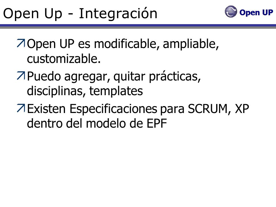 Open Up - Integración Open UP es modificable, ampliable, customizable. Puedo agregar, quitar prácticas, disciplinas, templates Existen Especificacione