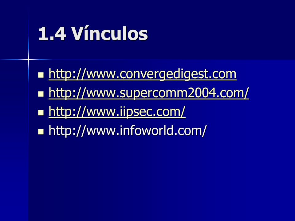 1.4 Vínculos http://www.convergedigest.com http://www.convergedigest.com http://www.convergedigest.com http://www.supercomm2004.com/ http://www.supercomm2004.com/ http://www.supercomm2004.com/ http://www.iipsec.com/ http://www.iipsec.com/ http://www.iipsec.com/ http://www.infoworld.com/ http://www.infoworld.com/