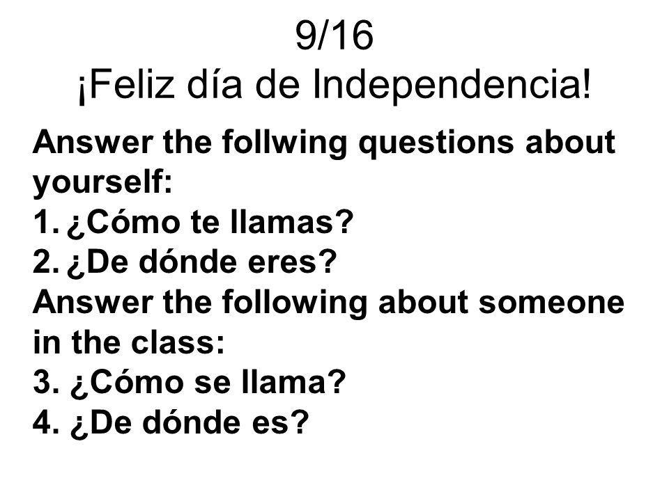 9/16 ¡Feliz día de Independencia! Answer the follwing questions about yourself: 1.¿Cómo te llamas? 2.¿De dónde eres? Answer the following about someon