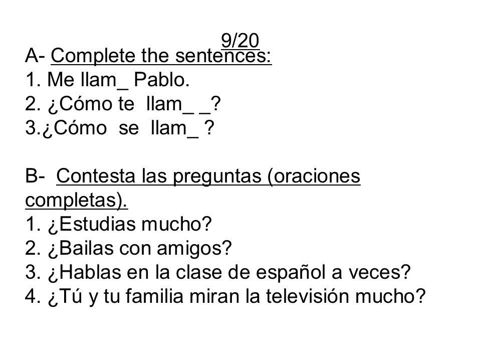 9/20 A- Complete the sentences: 1. Me llam_ Pablo. 2. ¿Cómo te llam_ _? 3.¿Cómo se llam_ ? B- Contesta las preguntas (oraciones completas). 1. ¿Estudi