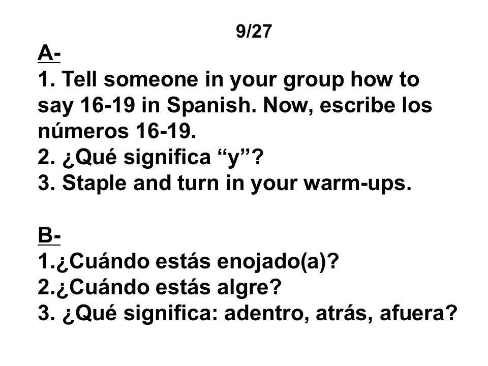 9/27 A- 1. Tell someone in your group how to say 16-19 in Spanish. Now, escribe los números 16-19. 2. ¿Qué significa y? 3. Staple and turn in your war