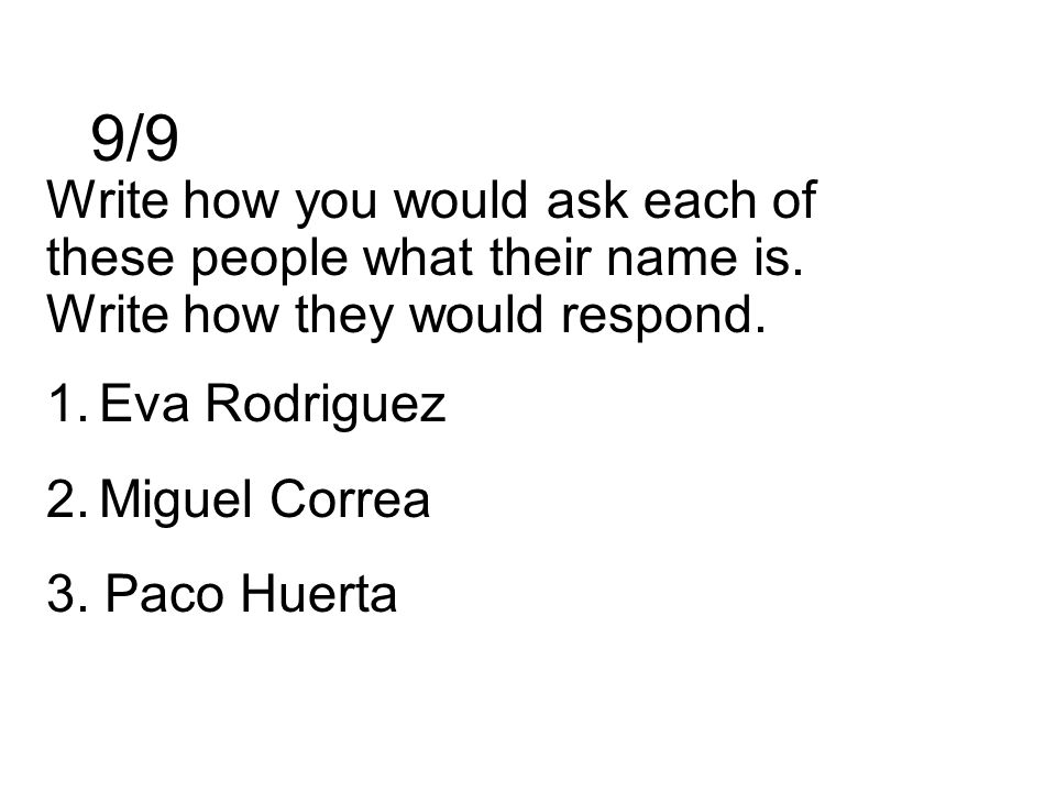 9/9 Write how you would ask each of these people what their name is. Write how they would respond. 1.Eva Rodriguez 2.Miguel Correa 3. Paco Huerta
