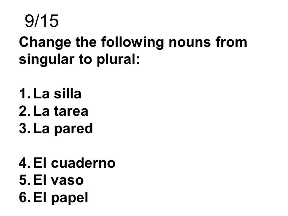 9/15 Change the following nouns from singular to plural: 1.La silla 2.La tarea 3.La pared 4.El cuaderno 5.El vaso 6.El papel