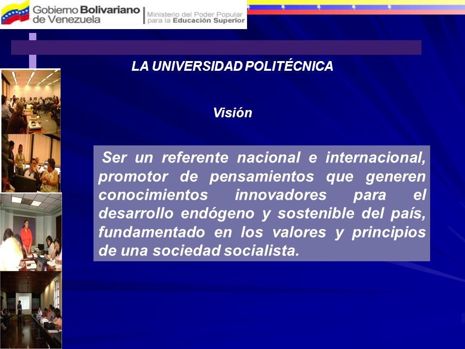 LA UNIVERSIDAD POLITÉCNICA Visión Ser un referente nacional e internacional, promotor de pensamientos que generen conocimientos innovadores para el de