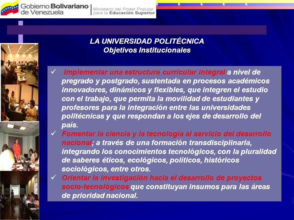 LA UNIVERSIDAD POLITÉCNICA Objetivos Institucionales Implementar una estructura curricular integral a nivel de pregrado y postgrado, sustentada en pro