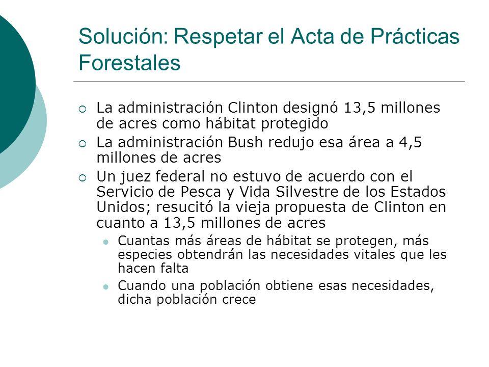 Solución: Respetar el Acta de Prácticas Forestales La administración Clinton designó 13,5 millones de acres como hábitat protegido La administración B