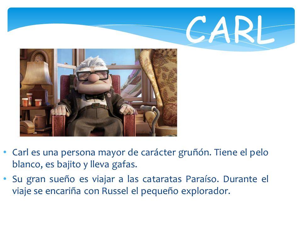 CARL Carl es una persona mayor de carácter gruñón. Tiene el pelo blanco, es bajito y lleva gafas. Su gran sueño es viajar a las cataratas Paraíso. Dur
