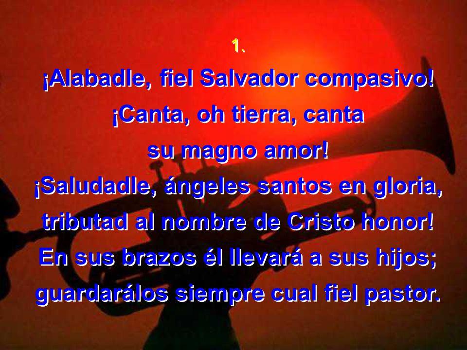 1. ¡Alabadle, fiel Salvador compasivo! ¡Canta, oh tierra, canta su magno amor! ¡Saludadle, ángeles santos en gloria, tributad al nombre de Cristo hono
