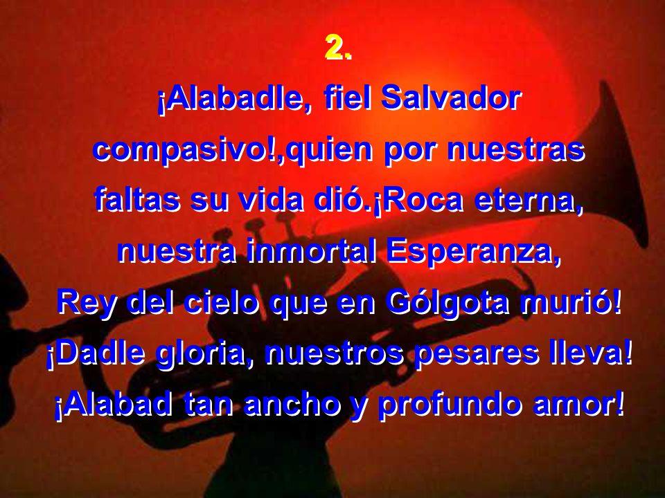 2. ¡Alabadle, fiel Salvador compasivo!,quien por nuestras faltas su vida dió.¡Roca eterna, nuestra inmortal Esperanza, Rey del cielo que en Gólgota mu