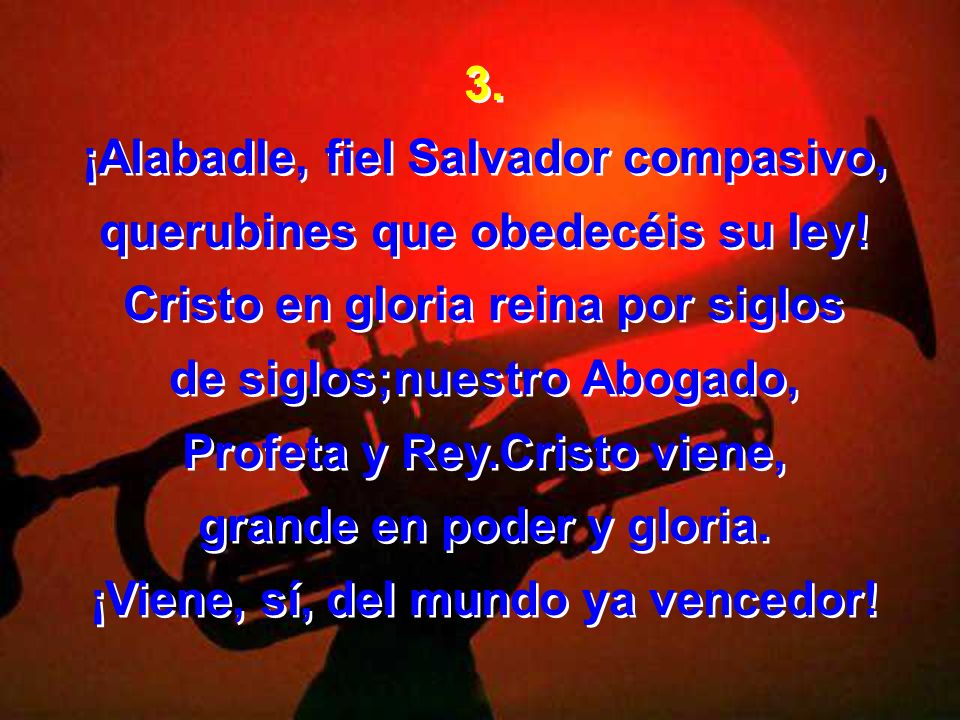 3. ¡Alabadle, fiel Salvador compasivo, querubines que obedecéis su ley! Cristo en gloria reina por siglos de siglos;nuestro Abogado, Profeta y Rey.Cri