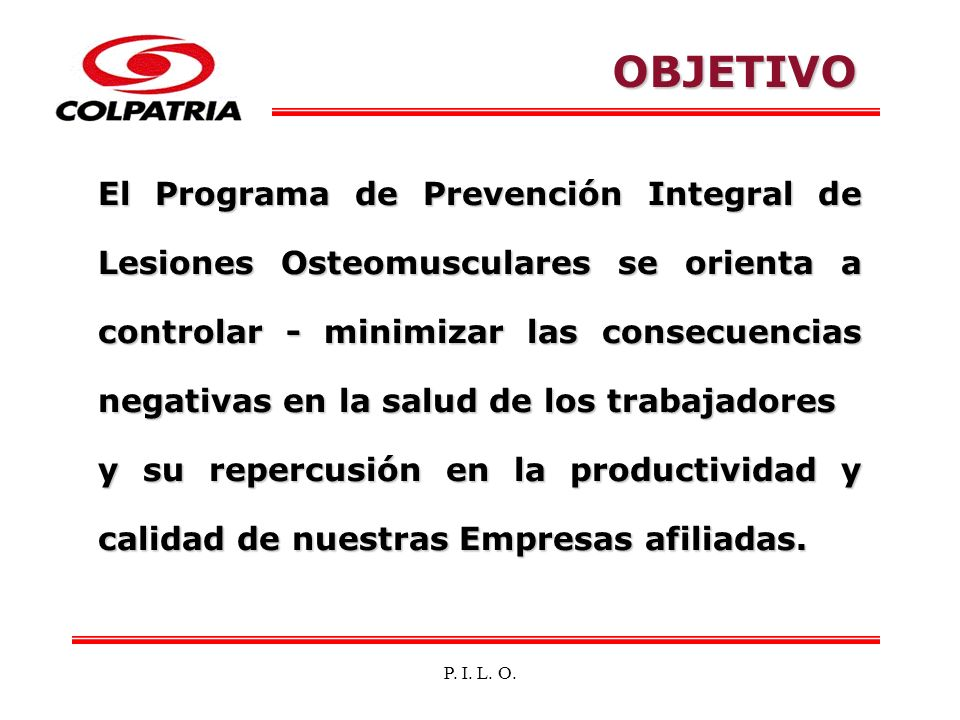 P. I. L. O. El Programa de Prevención Integral de Lesiones Osteomusculares se orienta a controlar - minimizar las consecuencias negativas en la salud