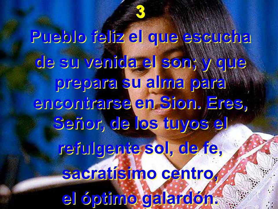 3 Pueblo feliz el que escucha de su venida el son; y que prepara su alma para encontrarse en Sion. Eres, Señor, de los tuyos el refulgente sol, de fe,
