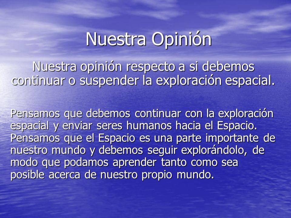 Nuestra Opinión Nuestra Opinión Nuestra opinión respecto a si debemos continuar o suspender la exploración espacial. Pensamos que debemos continuar co