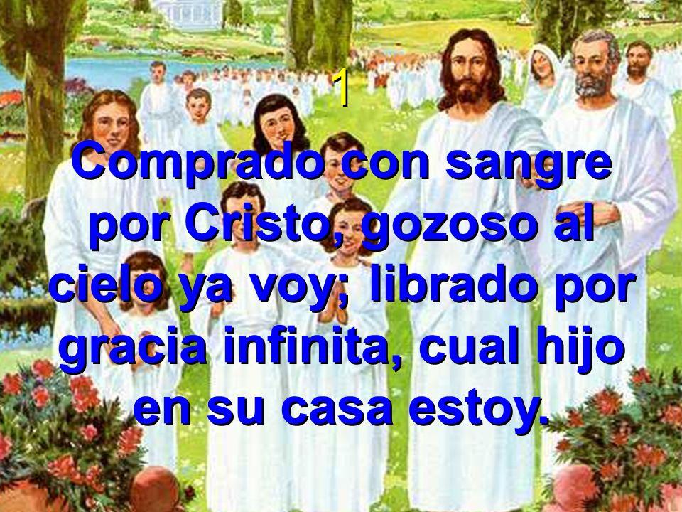 1 Comprado con sangre por Cristo, gozoso al cielo ya voy; librado por gracia infinita, cual hijo en su casa estoy. 1 Comprado con sangre por Cristo, g