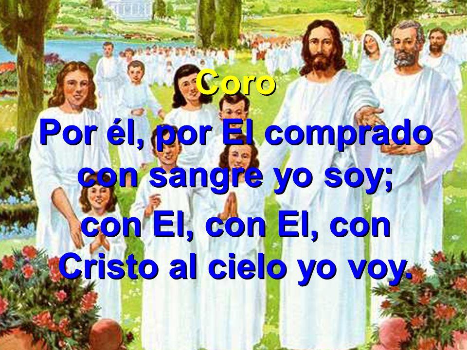 Coro Por él, por El comprado con sangre yo soy; con El, con El, con Cristo al cielo yo voy. Coro Por él, por El comprado con sangre yo soy; con El, co