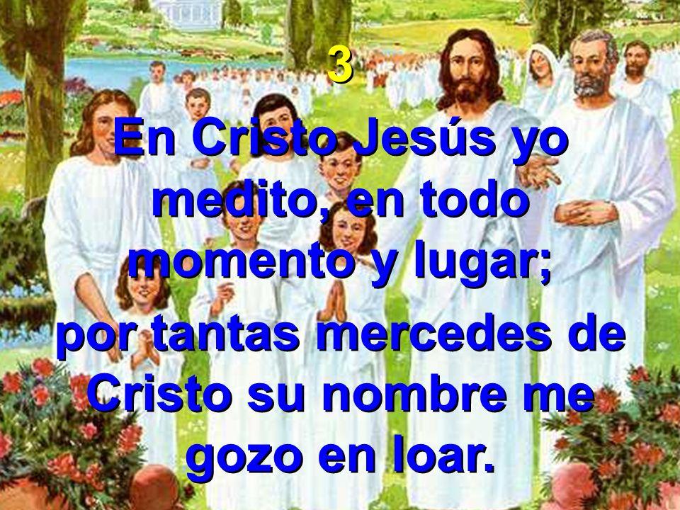 3 En Cristo Jesús yo medito, en todo momento y lugar; por tantas mercedes de Cristo su nombre me gozo en loar. 3 En Cristo Jesús yo medito, en todo mo