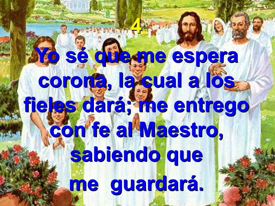 4 Yo sé que me espera corona, la cual a los fieles dará; me entrego con fe al Maestro, sabiendo que me guardará. 4 Yo sé que me espera corona, la cual