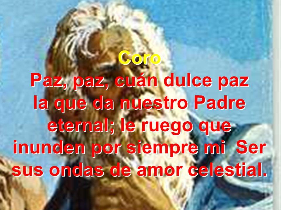 Coro Paz, paz, cuán dulce paz la que da nuestro Padre eternal; le ruego que inunden por siempre mi Ser sus ondas de amor celestial. Coro Paz, paz, cuá
