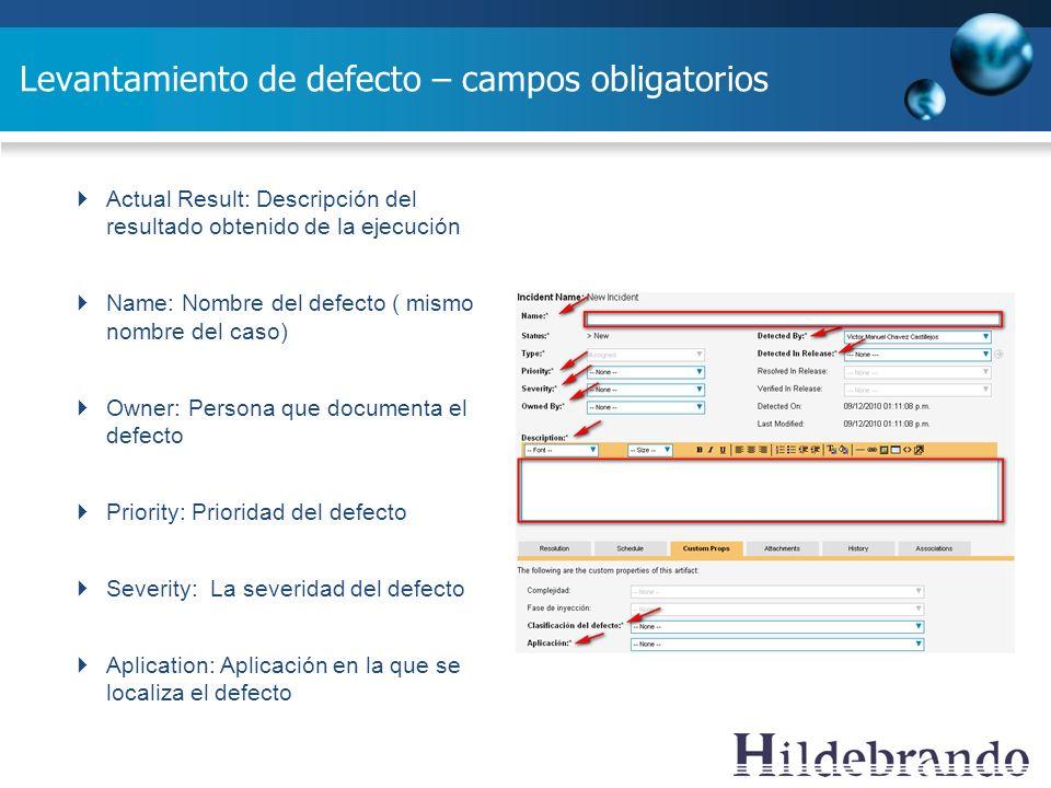 Levantamiento de defecto – campos obligatorios Actual Result: Descripción del resultado obtenido de la ejecución Name: Nombre del defecto ( mismo nomb