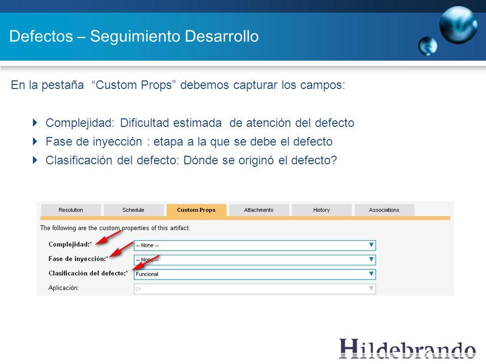Defectos – Seguimiento Desarrollo En la pestaña Custom Props debemos capturar los campos: Complejidad: Dificultad estimada de atención del defecto Fas