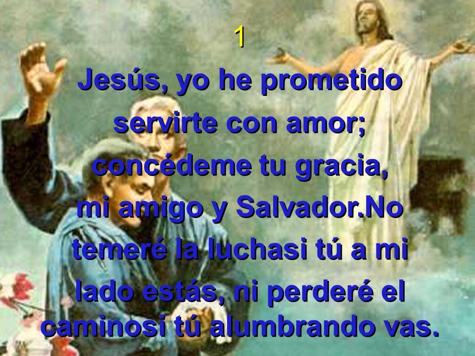 1 Jesús, yo he prometido servirte con amor; concédeme tu gracia, mi amigo y Salvador.No temeré la luchasi tú a mi lado estás, ni perderé el caminosi t