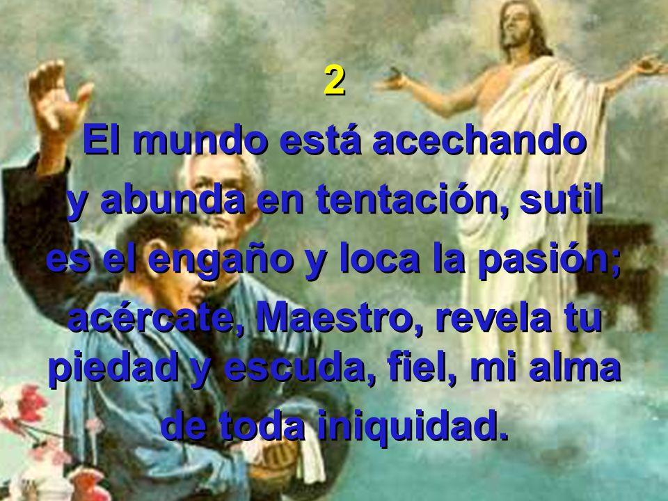 2 El mundo está acechando y abunda en tentación, sutil es el engaño y loca la pasión; acércate, Maestro, revela tu piedad y escuda, fiel, mi alma de t