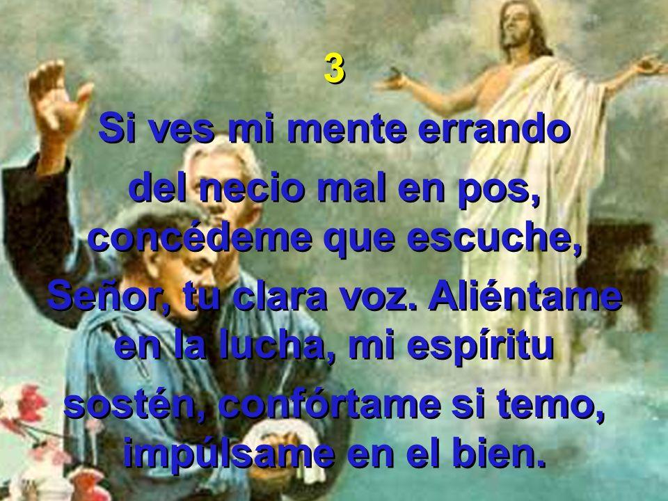 3 Si ves mi mente errando del necio mal en pos, concédeme que escuche, Señor, tu clara voz. Aliéntame en la lucha, mi espíritu sostén, confórtame si t