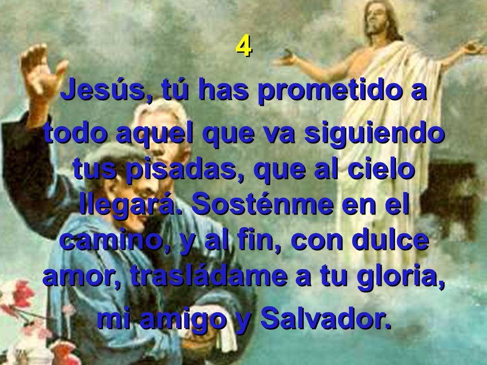 4 Jesús, tú has prometido a todo aquel que va siguiendo tus pisadas, que al cielo llegará. Sosténme en el camino, y al fin, con dulce amor, trasládame