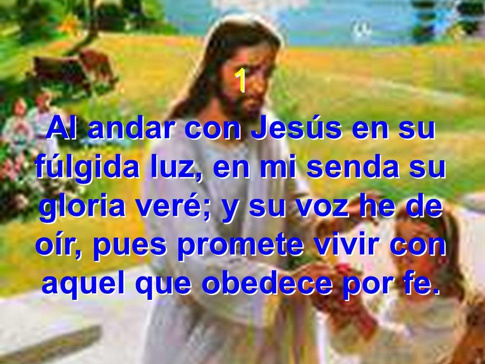 1 Al andar con Jesús en su fúlgida luz, en mi senda su gloria veré; y su voz he de oír, pues promete vivir con aquel que obedece por fe. 1 Al andar co