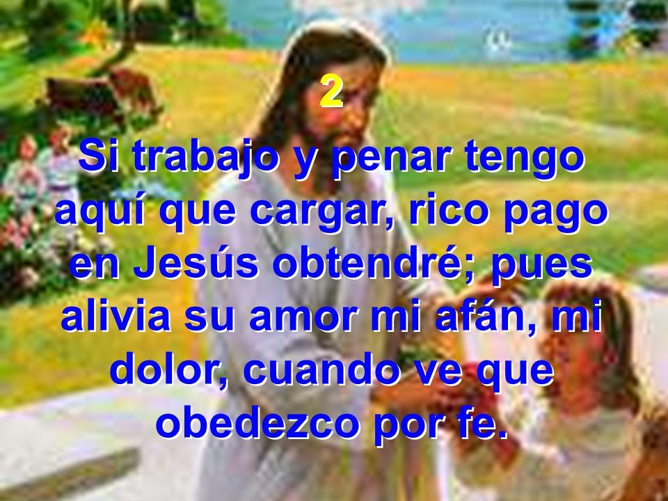2 Si trabajo y penar tengo aquí que cargar, rico pago en Jesús obtendré; pues alivia su amor mi afán, mi dolor, cuando ve que obedezco por fe. 2 Si tr