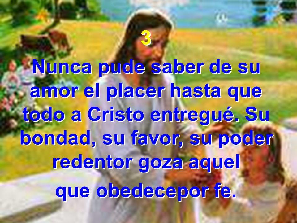 3 Nunca pude saber de su amor el placer hasta que todo a Cristo entregué. Su bondad, su favor, su poder redentor goza aquel que obedecepor fe. 3 Nunca