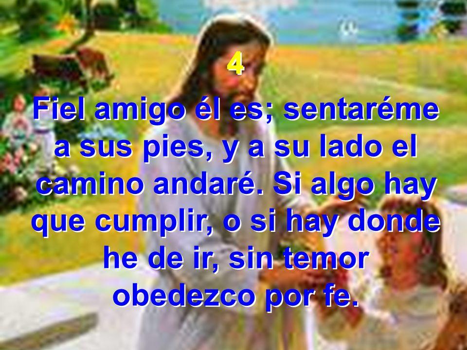 4 Fiel amigo él es; sentaréme a sus pies, y a su lado el camino andaré. Si algo hay que cumplir, o si hay donde he de ir, sin temor obedezco por fe. 4