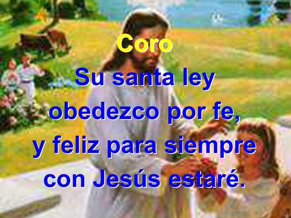 Coro Su santa ley obedezco por fe, y feliz para siempre con Jesús estaré. Coro Su santa ley obedezco por fe, y feliz para siempre con Jesús estaré.