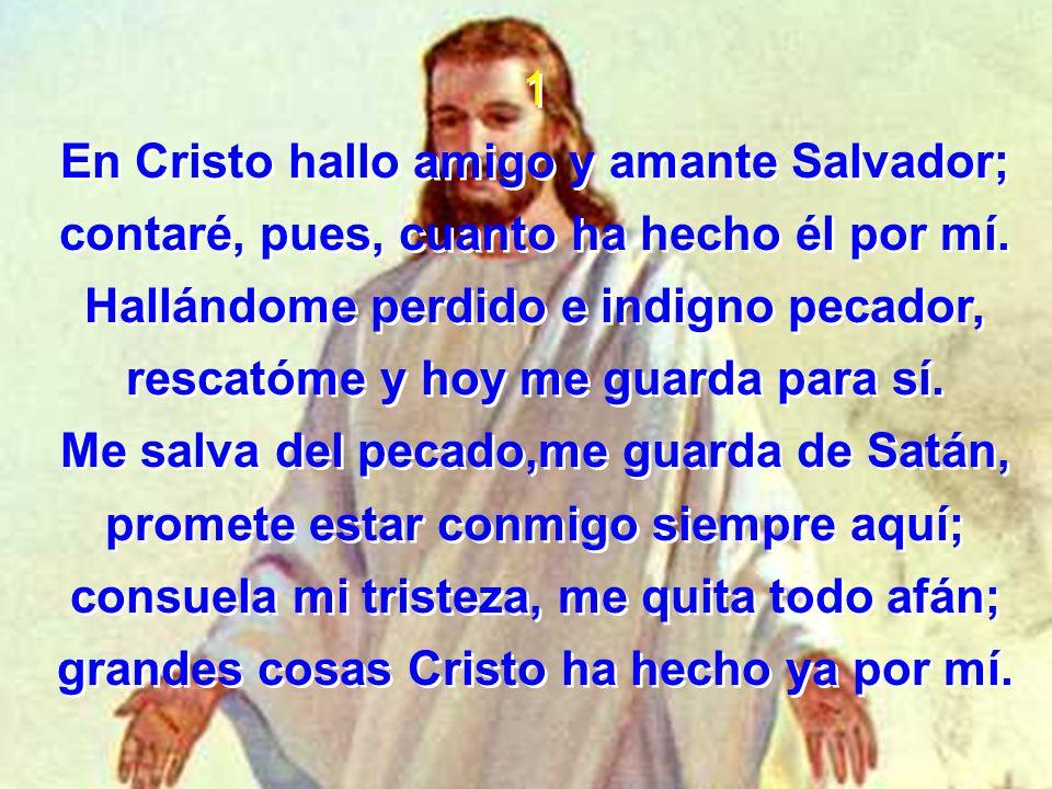 1 En Cristo hallo amigo y amante Salvador; contaré, pues, cuanto ha hecho él por mí. Hallándome perdido e indigno pecador, rescatóme y hoy me guarda p