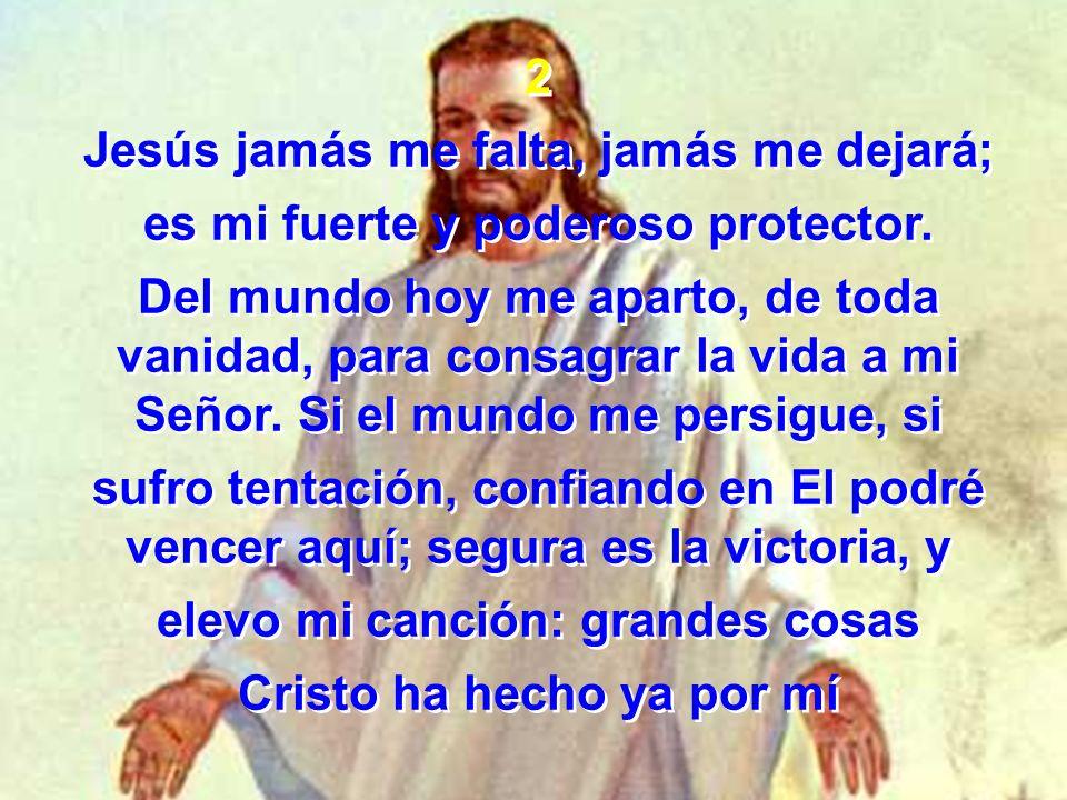 2 Jesús jamás me falta, jamás me dejará; es mi fuerte y poderoso protector. Del mundo hoy me aparto, de toda vanidad, para consagrar la vida a mi Seño